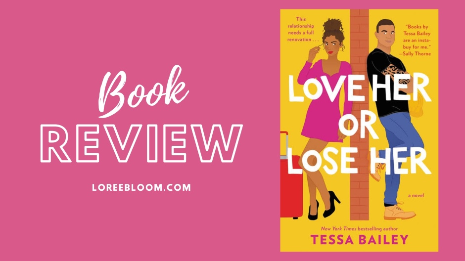 Love Her or Lose Her Book Review, Fun books, Love Her or Lose Her, Tessa Bailey, Fun Romance, romcom, rom com books, rom-com books, contemporary romance, fiction books, chick lit, chick-lit, books, romance books, 2020, romantic comedy books, romantic comedy, book review, best romantic books, best romantic comedies, best romantic comedy book, fun books, light and fluffy books, fiction, erotica, smut, smut books, steamy, steamy books,